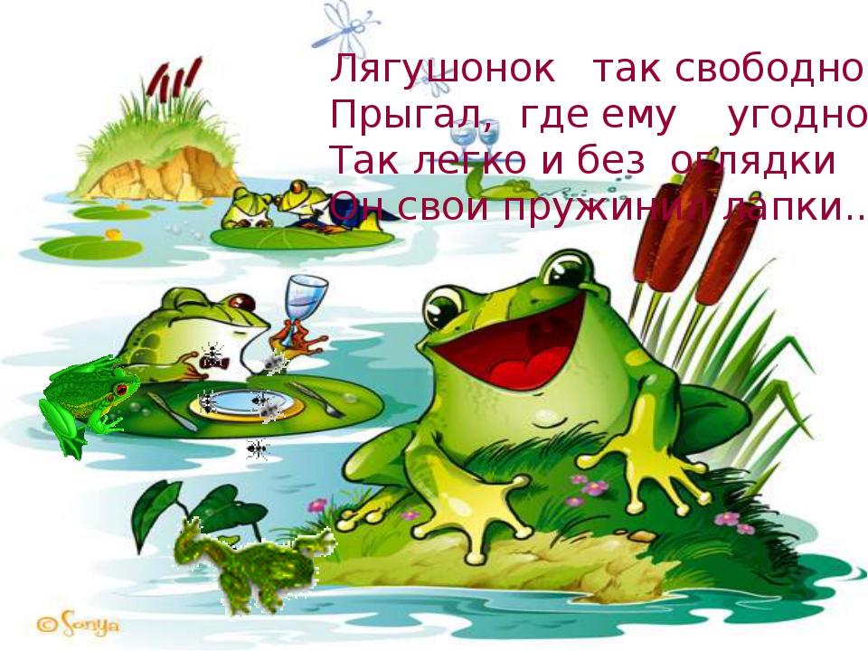 Лягушонок так свободно Прыгал, где ему угодно, Так легко и без оглядки Он...