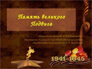 Память великого Подвига Подготовила: Скачкова Юлия Викторовна, обучающаяся 9