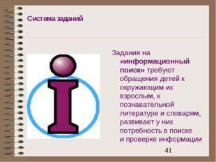 Система заданий Задания на «информационный поиск» требуют обращения детей к