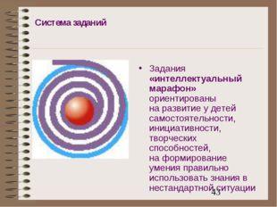 Система заданий Задания «интеллектуальный марафон» ориентированы на развитие