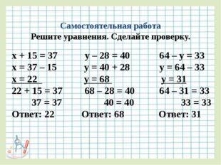 Самостоятельная работа Решите уравнения. Сделайте проверку. х + 15 = 37 у – 2