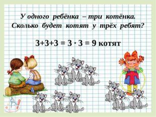 У одного ребёнка – три котёнка. Сколько будет котят у трёх ребят? 3+3+3 = 3 ∙