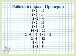 Работа в парах . Проверка 5 ∙ 2 = 10 2 ∙ 7 = 14 2 ∙ 2 = 4 9 ∙ 2 = 18 2 ∙ 8 =