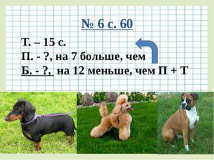 № 6 с. 60 Т. – 15 с. П. - ?, на 7 больше, чем Б. - ?, на 12 меньше, чем П + Т