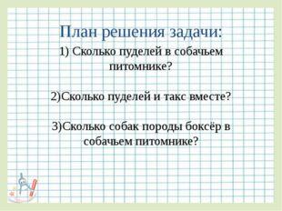 План решения задачи: 1) Сколько пуделей в собачьем питомнике? 2)Сколько пудел