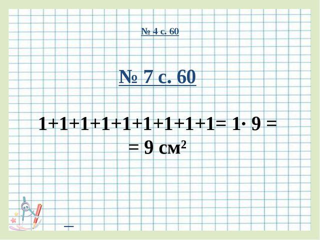 № 4 с. 60 № 7 с. 60 1+1+1+1+1+1+1+1+1= 1∙ 9 = = 9 см²