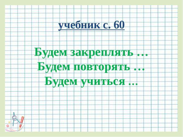 учебник с. 60 Будем закреплять … Будем повторять … Будем учиться …
