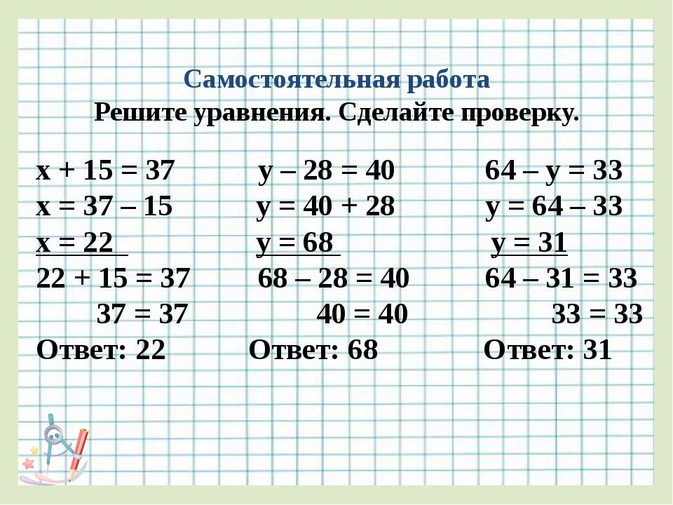Самостоятельная работа Решите уравнения. Сделайте проверку. х + 15 = 37 у – 2...