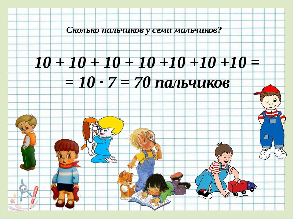Сколько пальчиков у семи мальчиков? 10 + 10 + 10 + 10 +10 +10 +10 = = 10 ∙ 7...