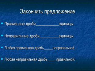 Закончить предложение Правильные дроби____________единицы. Неправильные дроби