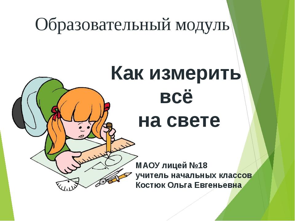 Образовательный модуль Как измерить всё на свете МАОУ лицей №18 учитель начал...