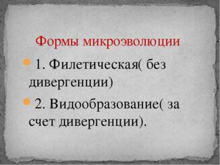 1. Филетическая( без дивергенции) 2. Видообразование( за счет дивергенции). Ф