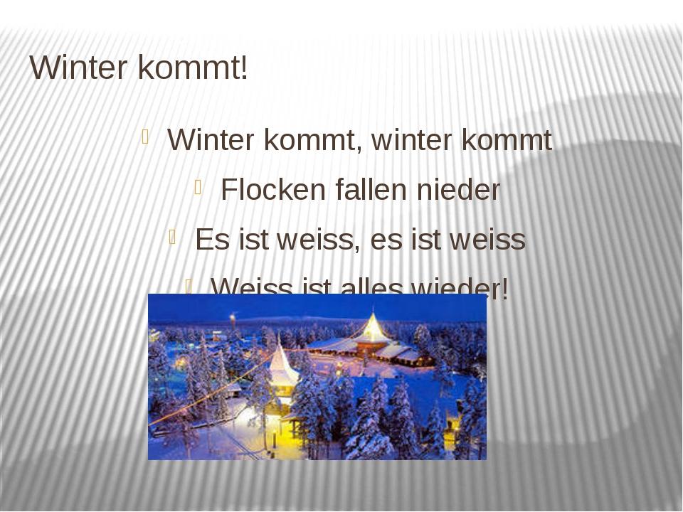 Winter kommt! Winter kommt, winter kommt Flocken fallen nieder Es ist weiss,...