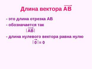 Длина вектора АВ - это длина отрезка АВ - обозначается так АВ - длина нулевог