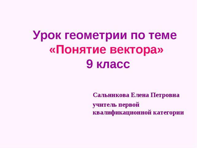 Урок геометрии по теме «Понятие вектора» 9 класс Сальникова Елена Петровна уч...