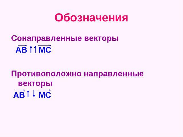 Обозначения Сонаправленные векторы АВ МС Противоположно направленные векторы...