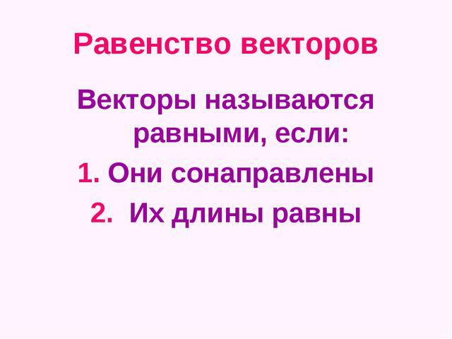 Равенство векторов Векторы называются равными, если: 1. Они сонаправлены 2. И...