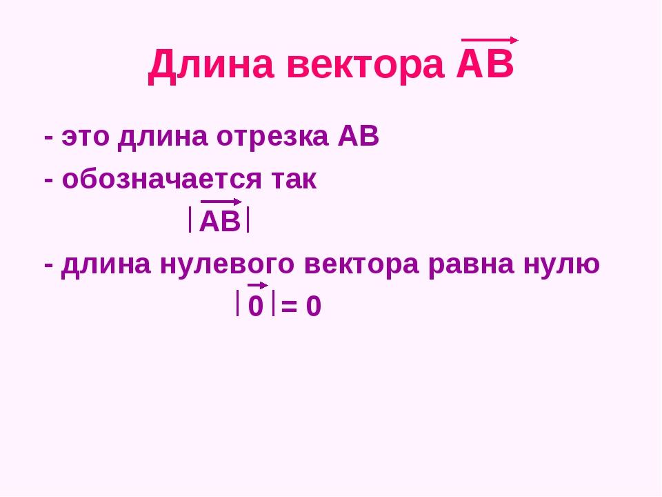 Длина вектора АВ - это длина отрезка АВ - обозначается так АВ - длина нулевог...