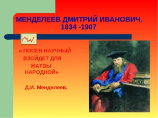МЕНДЕЛЕЕВ ДМИТРИЙ ИВАНОВИЧ. 1834 -1907 « ПОСЕВ НАУЧНЫЙ ВЗОЙДЕТ ДЛЯ ЖАТВЫ НАРО