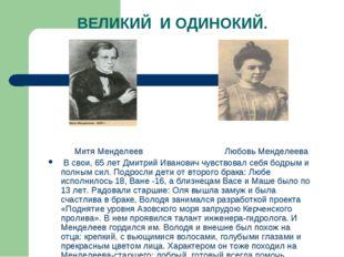 ВЕЛИКИЙ И ОДИНОКИЙ. Митя Менделеев Любовь Менделеева В свои, 65 лет Дмитрий