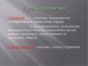 Терроризм — 1. политика, основанная на систематическом применении террора 2.