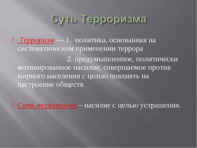 Терроризм — 1. политика, основанная на систематическом применении террора 2....