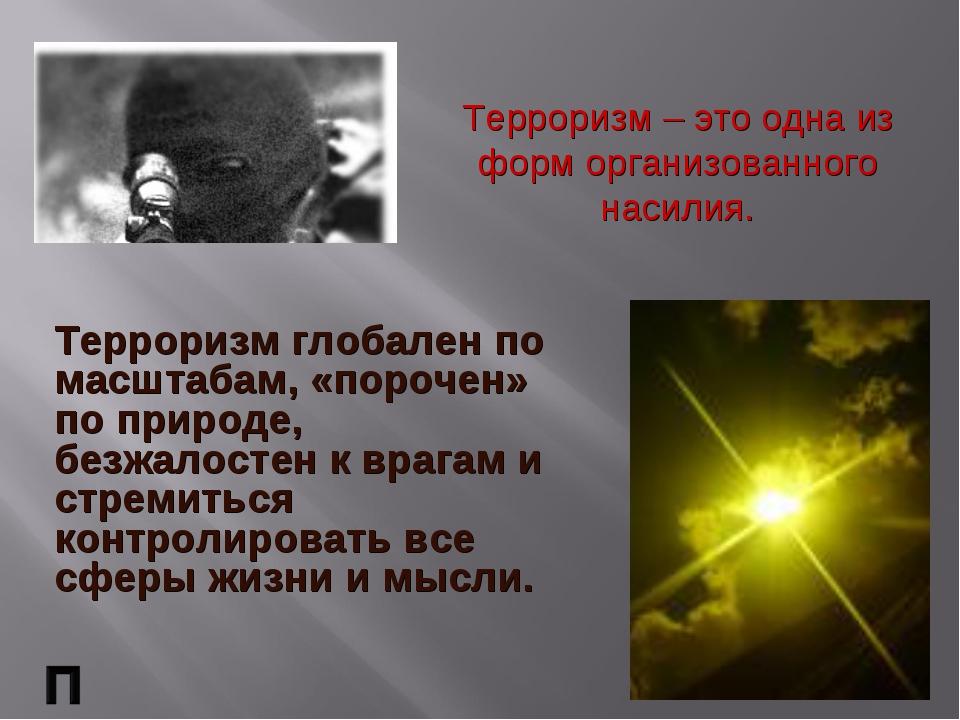 Терроризм – это одна из форм организованного насилия. Терроризм глобален по м...