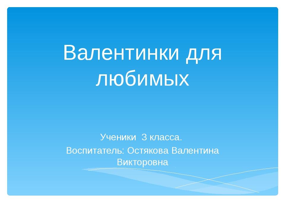 Валентинки для любимых Ученики 3 класса. Воспитатель: Остякова Валентина Викт...