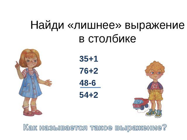 Найди «лишнее» выражение в столбике 35+1 76+2 48-6 54+2