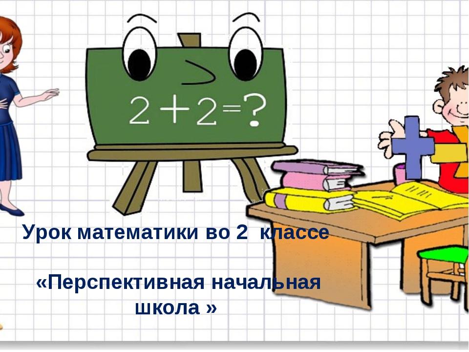 Урок математики во 2 классе «Перспективная начальная школа »