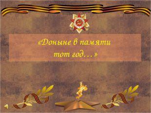 «Доныне в памяти тот год…»
