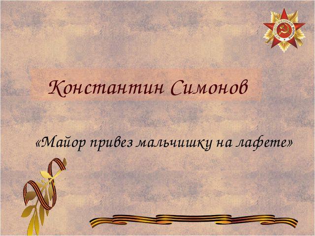 Константин Симонов «Майор привез мальчишку на лафете»