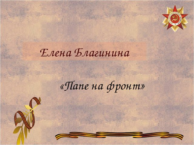 Елена Благинина «Папе на фронт»