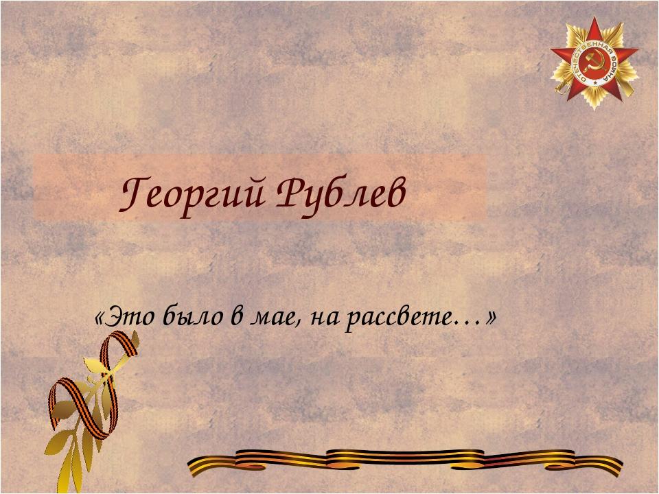 Георгий Рублев «Это было в мае, на рассвете…»