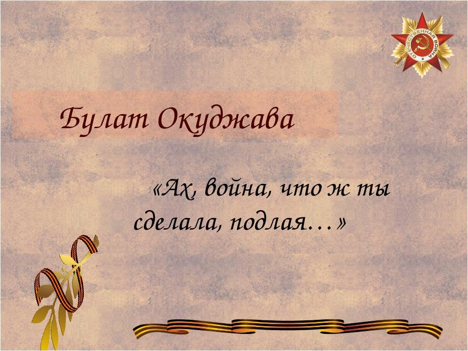 Булат Окуджава «Ах, война, что ж ты сделала, подлая…»