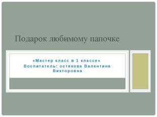 «Мастер класс в 1 классе» Воспитатель: остякова Валентина Викторовна Подарок
