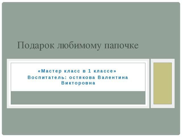 «Мастер класс в 1 классе» Воспитатель: остякова Валентина Викторовна Подарок...