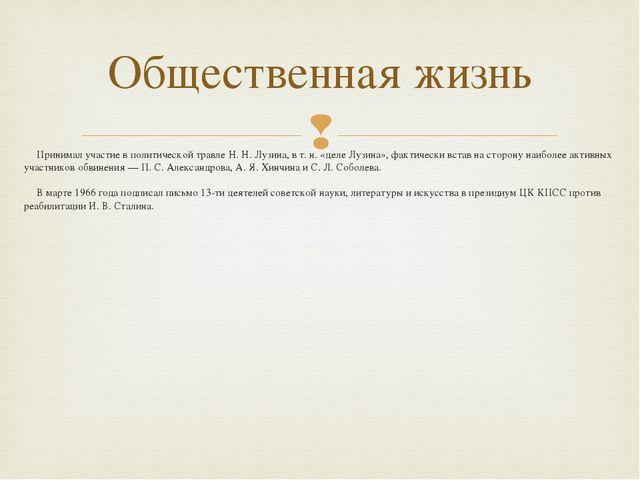 Принимал участие в политической травле Н. Н. Лузина, в т. н. «деле Лузина», ф...