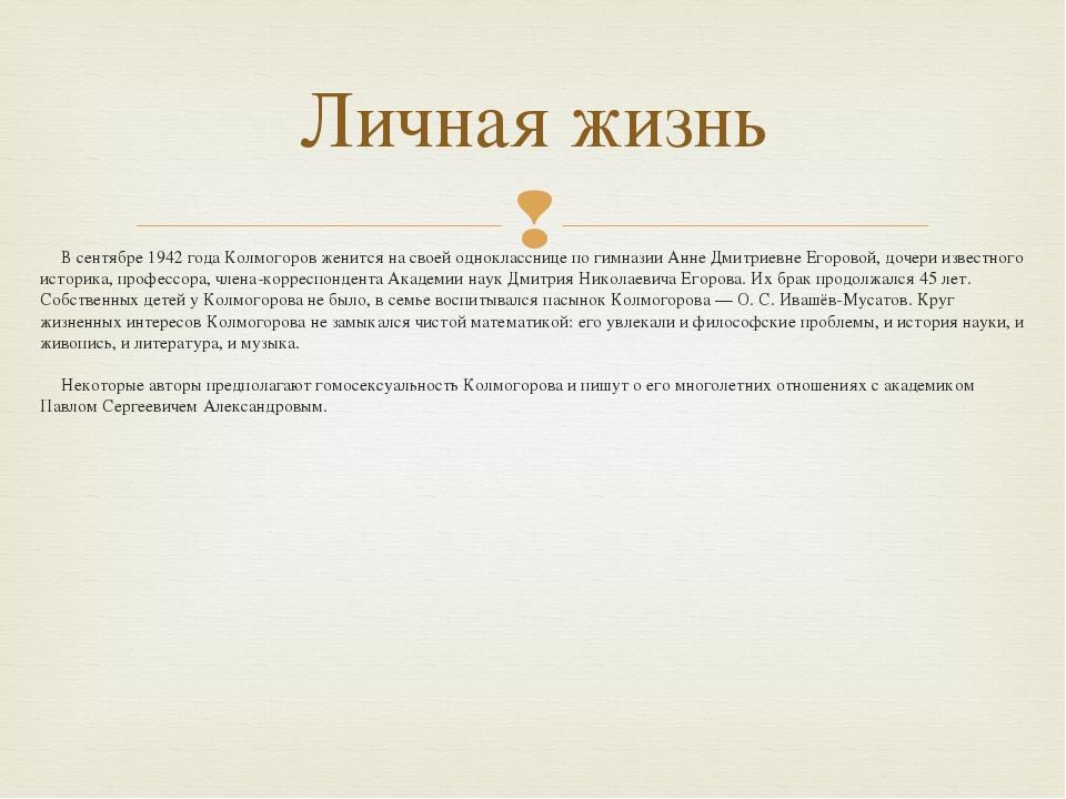 В сентябре 1942 года Колмогоров женится на своей однокласснице по гимназии Ан...