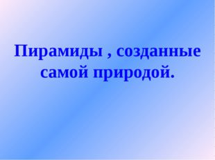 """Пирамиды , созданные самой природой. Сальникова Елена Петровна МАОУ """"СОШ с У"""