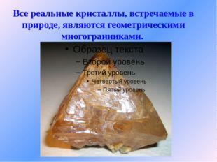 Все реальные кристаллы, встречаемые в природе, являются геометрическими много
