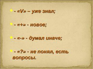 - «V» – уже знал; - «+» - новое; - «-» - думал иначе; - «?» - не понял, есть