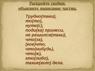 Трудно(таки), то(то), нуте(с), поди(ка) принеси, не решился(таки), что(за), (