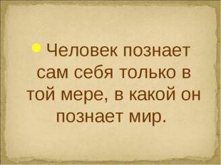 Человек познает сам себя только в той мере, в какой он познает мир.