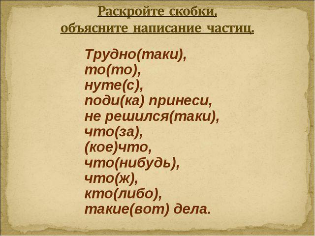 Трудно(таки), то(то), нуте(с), поди(ка) принеси, не решился(таки), что(за), (...
