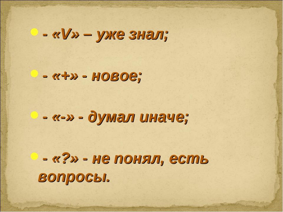 - «V» – уже знал; - «+» - новое; - «-» - думал иначе; - «?» - не понял, есть...