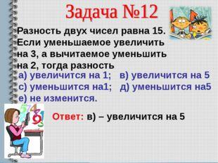 Разность двух чисел равна 15. Если уменьшаемое увеличить на 3, а вычитаемое у