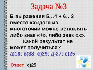 В выражении 5…4 + 6…3 вместо каждого из многоточий можно вставлять либо знак