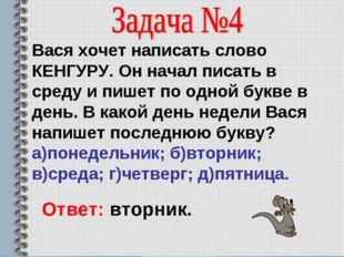 Вася хочет написать слово КЕНГУРУ. Он начал писать в среду и пишет по одной б