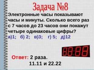 Электронные часы показывают часы и минуты. Сколько всего раз с 7 часов до 23